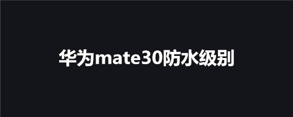 华为mate30防水效果介绍 华为mate30掉水里了怎么办