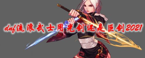 dnf流浪武士用光剑还是巨剑 2021流浪武士主武器推荐